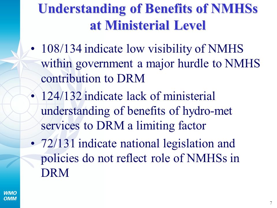 7 Understanding of Benefits of NMHSs at Ministerial Level 108/134 indicate low visibility of NMHS within government a major hurdle to NMHS contribution to DRM 124/132 indicate lack of ministerial understanding of benefits of hydro-met services to DRM a limiting factor 72/131 indicate national legislation and policies do not reflect role of NMHSs in DRM