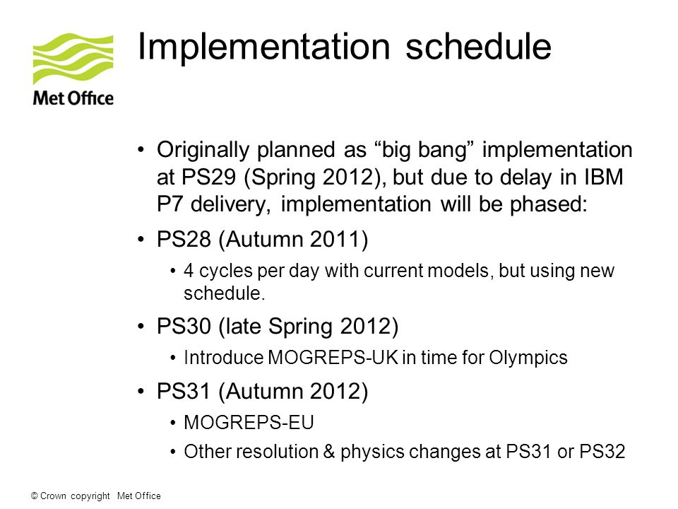 © Crown copyright Met Office Implementation schedule Originally planned as big bang implementation at PS29 (Spring 2012), but due to delay in IBM P7 d