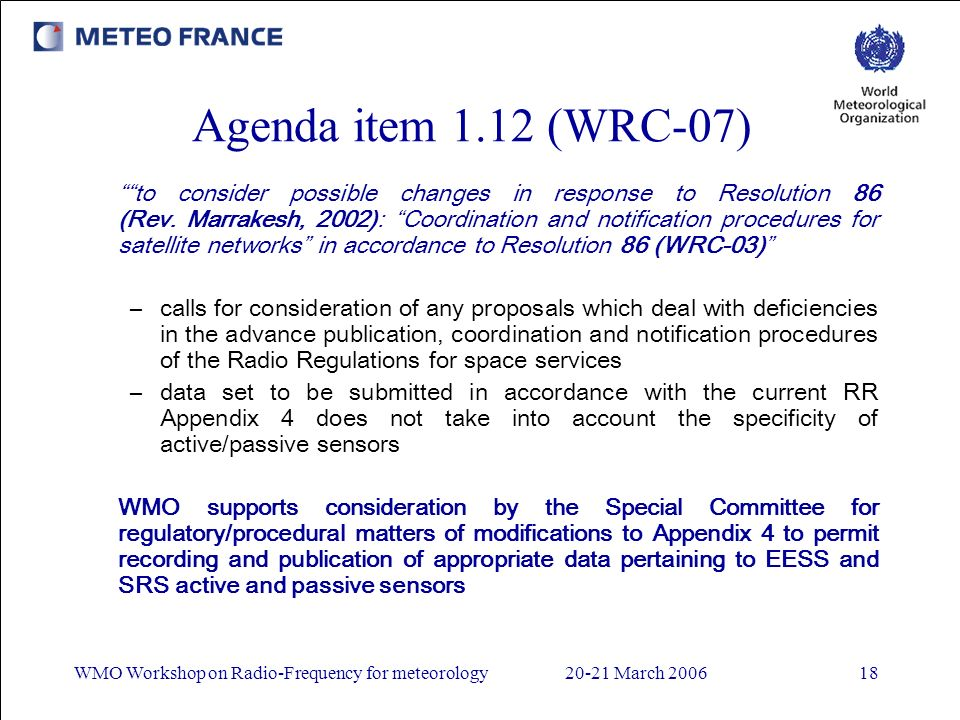 WMO Workshop on Radio-Frequency for meteorology20-21 March 200618 Agenda item 1.12 (WRC-07) to consider possible changes in response to Resolution 86 (Rev.