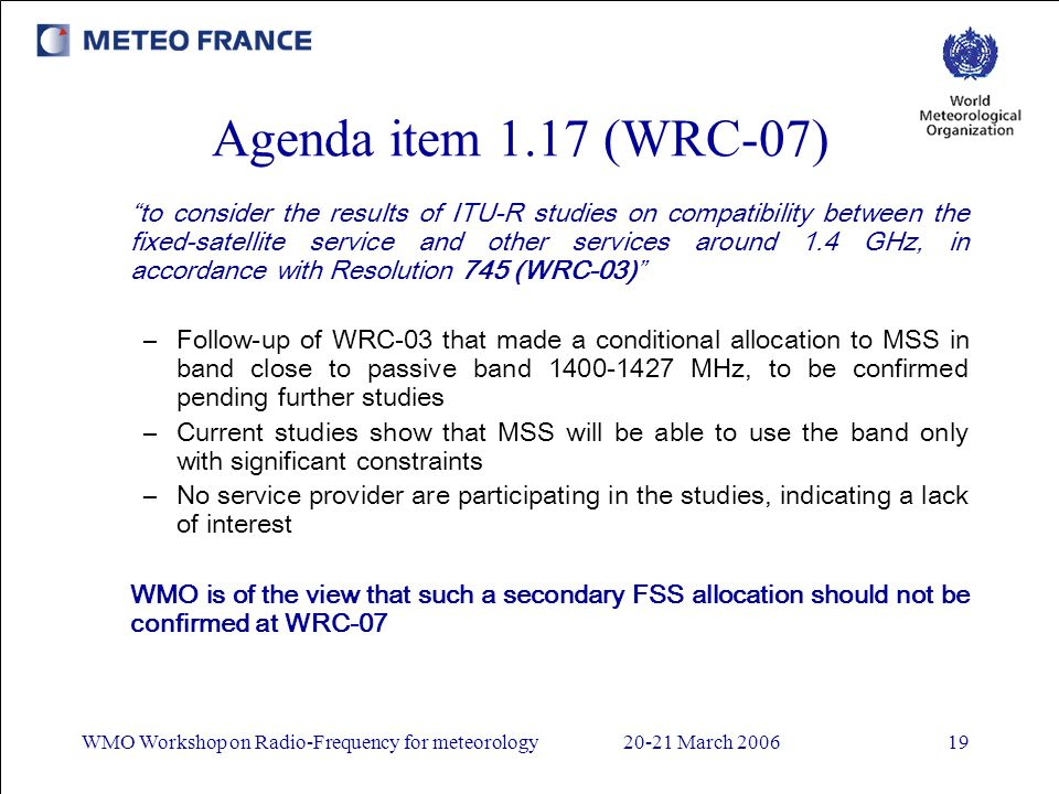 WMO Workshop on Radio-Frequency for meteorology20-21 March 200619 Agenda item 1.17 (WRC-07) to consider the results of ITU-R studies on compatibility between the fixed-satellite service and other services around 1.4 GHz, in accordance with Resolution 745 (WRC-03) –Follow-up of WRC-03 that made a conditional allocation to MSS in band close to passive band 1400-1427 MHz, to be confirmed pending further studies –Current studies show that MSS will be able to use the band only with significant constraints –No service provider are participating in the studies, indicating a lack of interest WMO is of the view that such a secondary FSS allocation should not be confirmed at WRC-07