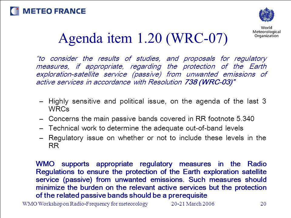 WMO Workshop on Radio-Frequency for meteorology20-21 March 200620 Agenda item 1.20 (WRC-07) to consider the results of studies, and proposals for regulatory measures, if appropriate, regarding the protection of the Earth exploration-satellite service (passive) from unwanted emissions of active services in accordance with Resolution 738 (WRC-03) –Highly sensitive and political issue, on the agenda of the last 3 WRCs –Concerns the main passive bands covered in RR footnote 5.340 –Technical work to determine the adequate out-of-band levels –Regulatory issue on whether or not to include these levels in the RR WMO supports appropriate regulatory measures in the Radio Regulations to ensure the protection of the Earth exploration satellite service (passive) from unwanted emissions.