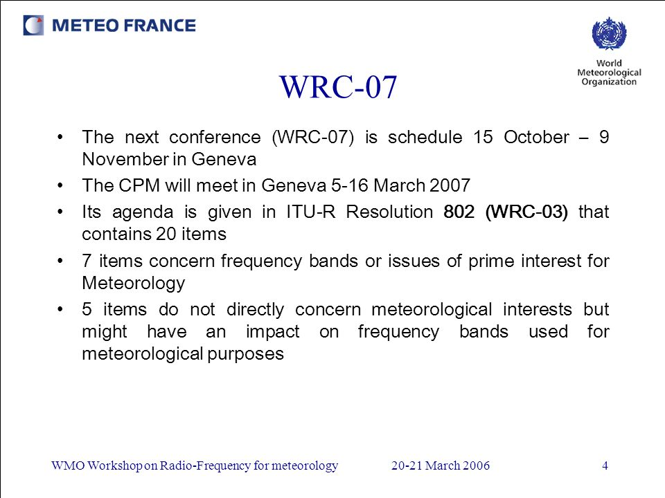 WMO Workshop on Radio-Frequency for meteorology20-21 March 20064 WRC-07 The next conference (WRC-07) is schedule 15 October – 9 November in Geneva The CPM will meet in Geneva 5-16 March 2007 Its agenda is given in ITU-R Resolution 802 (WRC-03) that contains 20 items 7 items concern frequency bands or issues of prime interest for Meteorology 5 items do not directly concern meteorological interests but might have an impact on frequency bands used for meteorological purposes