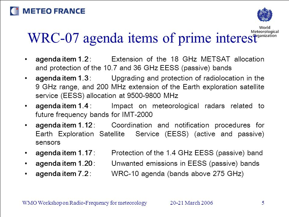 WMO Workshop on Radio-Frequency for meteorology20-21 March 20065 WRC-07 agenda items of prime interest agenda item 1.2 :Extension of the 18 GHz METSAT allocation and protection of the 10.7 and 36 GHz EESS (passive) bands agenda item 1.3 :Upgrading and protection of radiolocation in the 9 GHz range, and 200 MHz extension of the Earth exploration satellite service (EESS) allocation at 9500-9800 MHz agenda item 1.4 :Impact on meteorological radars related to future frequency bands for IMT-2000 agenda item 1.12 :Coordination and notification procedures for Earth Exploration Satellite Service (EESS) (active and passive) sensors agenda item 1.17 :Protection of the 1.4 GHz EESS (passive) band agenda item 1.20 :Unwanted emissions in EESS (passive) bands agenda item 7.2 :WRC-10 agenda (bands above 275 GHz)