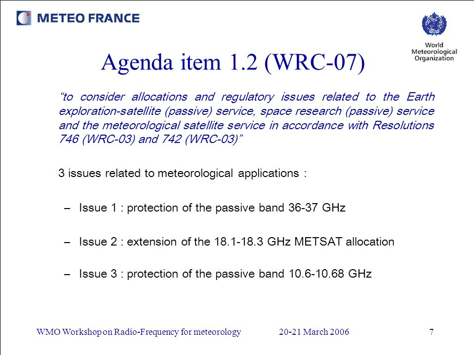 WMO Workshop on Radio-Frequency for meteorology20-21 March 20067 Agenda item 1.2 (WRC-07) to consider allocations and regulatory issues related to the Earth exploration-satellite (passive) service, space research (passive) service and the meteorological satellite service in accordance with Resolutions 746 (WRC-03) and 742 (WRC-03) 3 issues related to meteorological applications : –Issue 1 : protection of the passive band 36-37 GHz –Issue 2 : extension of the 18.1-18.3 GHz METSAT allocation –Issue 3 : protection of the passive band 10.6-10.68 GHz