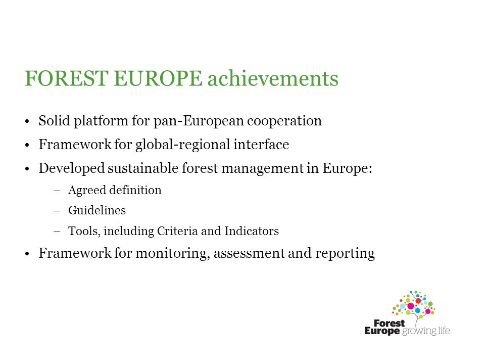 FOREST EUROPE achievements Solid platform for pan-European cooperation Framework for global-regional interface Developed sustainable forest management in Europe: –Agreed definition –Guidelines –Tools, including Criteria and Indicators Framework for monitoring, assessment and reporting