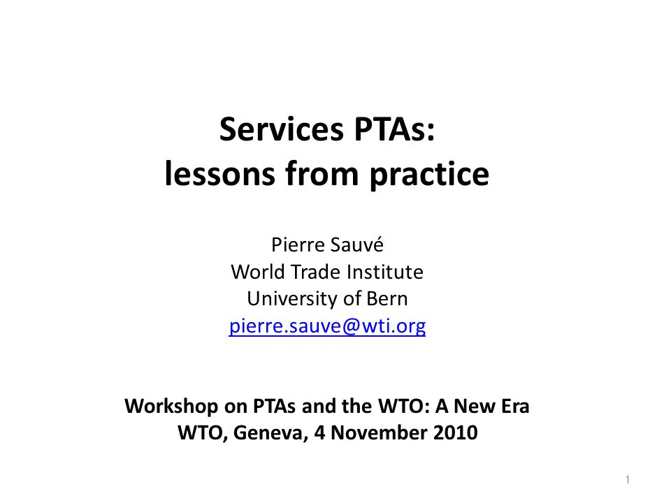 1 Services PTAs: lessons from practice Pierre Sauvé World Trade Institute University of Bern pierre.sauve@wti.org Workshop on PTAs and the WTO: A New