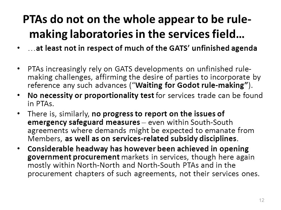 12 PTAs do not on the whole appear to be rule- making laboratories in the services field… … at least not in respect of much of the GATS unfinished age