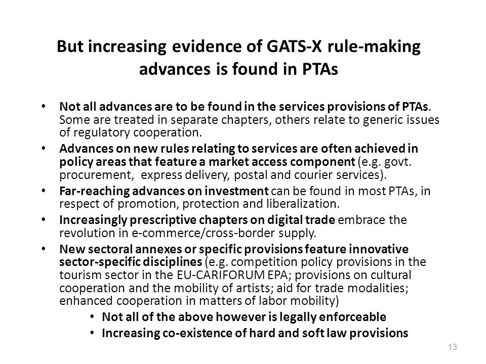 13 But increasing evidence of GATS-X rule-making advances is found in PTAs Not all advances are to be found in the services provisions of PTAs. Some a