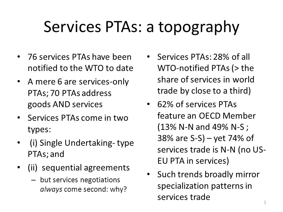 Services PTAs: a topography 76 services PTAs have been notified to the WTO to date A mere 6 are services-only PTAs; 70 PTAs address goods AND services Services PTAs come in two types: (i) Single Undertaking- type PTAs; and (ii) sequential agreements – but services negotiations always come second: why.