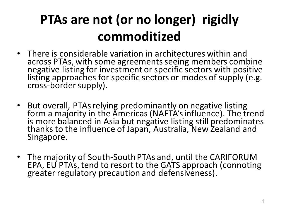 4 PTAs are not (or no longer) rigidly commoditized There is considerable variation in architectures within and across PTAs, with some agreements seeing members combine negative listing for investment or specific sectors with positive listing approaches for specific sectors or modes of supply (e.g.
