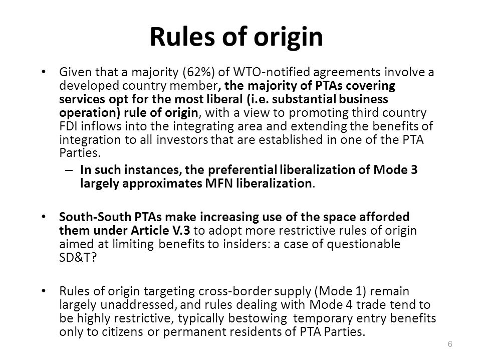 6 Rules of origin Given that a majority (62%) of WTO-notified agreements involve a developed country member, the majority of PTAs covering services opt for the most liberal (i.e.
