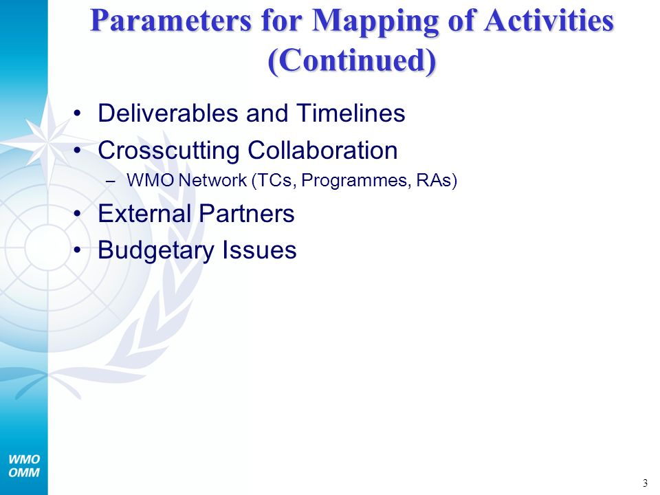 3 Parameters for Mapping of Activities (Continued) Deliverables and Timelines Crosscutting Collaboration –WMO Network (TCs, Programmes, RAs) External Partners Budgetary Issues