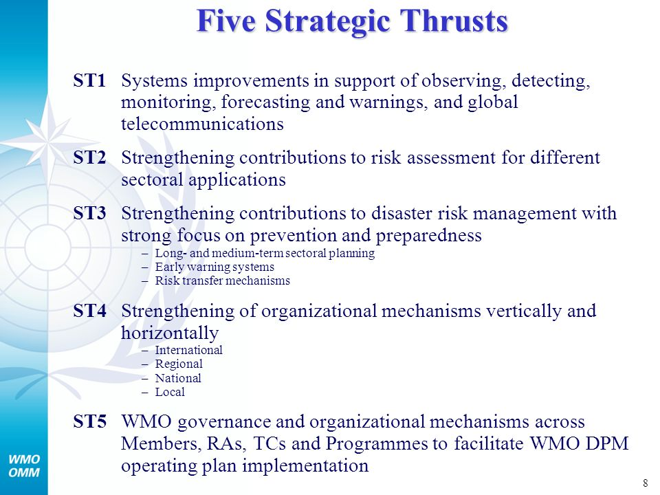 8 Five Strategic Thrusts ST1Systems improvements in support of observing, detecting, monitoring, forecasting and warnings, and global telecommunications ST2Strengthening contributions to risk assessment for different sectoral applications ST3Strengthening contributions to disaster risk management with strong focus on prevention and preparedness –Long- and medium-term sectoral planning –Early warning systems –Risk transfer mechanisms ST4Strengthening of organizational mechanisms vertically and horizontally –International –Regional –National –Local ST5WMO governance and organizational mechanisms across Members, RAs, TCs and Programmes to facilitate WMO DPM operating plan implementation