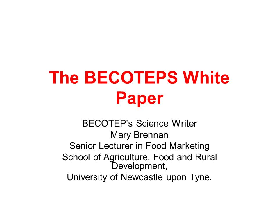 The BECOTEPS White Paper BECOTEPs Science Writer Mary Brennan Senior Lecturer in Food Marketing School of Agriculture, Food and Rural Development, Uni