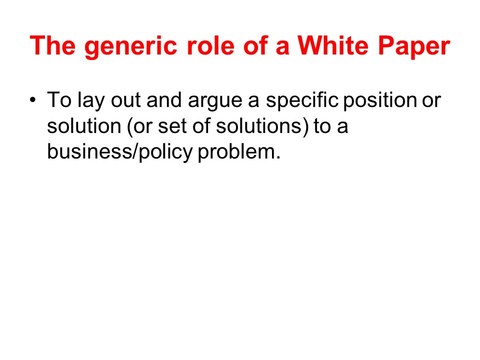 The generic role of a White Paper To lay out and argue a specific position or solution (or set of solutions) to a business/policy problem.