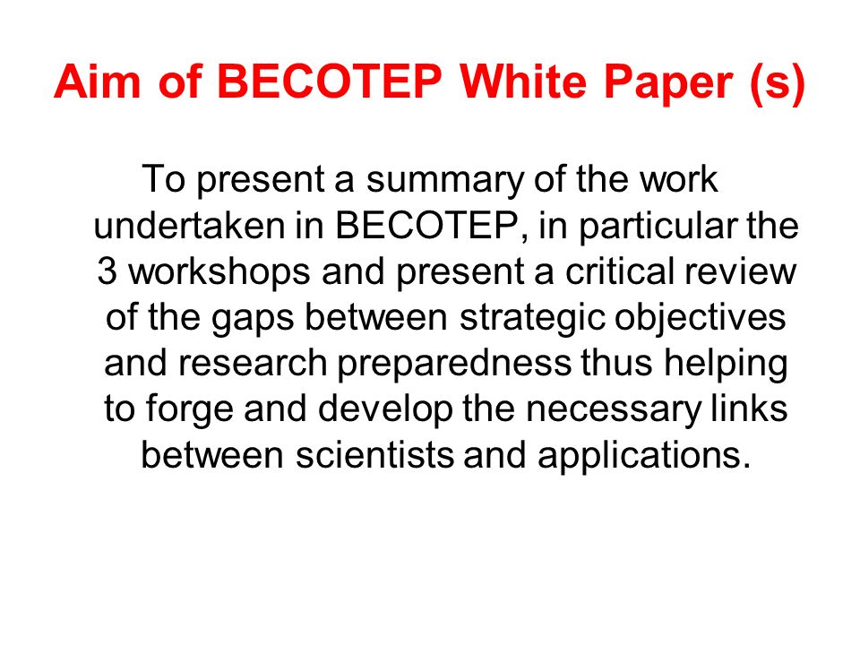 Aim of BECOTEP White Paper (s) To present a summary of the work undertaken in BECOTEP, in particular the 3 workshops and present a critical review of
