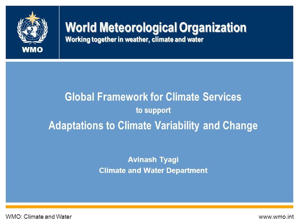 World Meteorological Organization Working together in weather, climate and water Global Framework for Climate Services to support Adaptations to Climate Variability and Change Avinash Tyagi Climate and Water Department WMO: Climate and Waterwww.wmo.int WMO