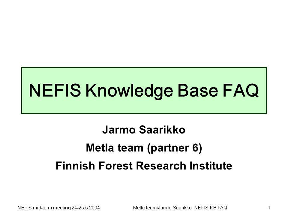 NEFIS mid-term meeting 24-25.5.2004Metla team/Jarmo Saarikko NEFIS KB FAQ1 NEFIS Knowledge Base FAQ Jarmo Saarikko Metla team (partner 6) Finnish Forest Research Institute