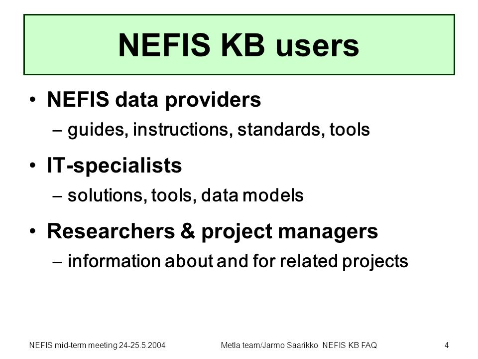 NEFIS mid-term meeting 24-25.5.2004Metla team/Jarmo Saarikko NEFIS KB FAQ4 NEFIS KB users NEFIS data providers –guides, instructions, standards, tools IT-specialists –solutions, tools, data models Researchers & project managers –information about and for related projects