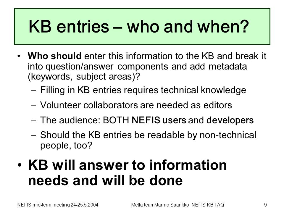 NEFIS mid-term meeting 24-25.5.2004Metla team/Jarmo Saarikko NEFIS KB FAQ9 KB entries – who and when? Who should enter this information to the KB and