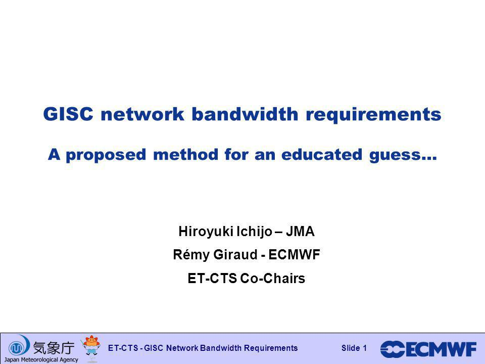 Slide 1 ET-CTS - GISC Network Bandwidth RequirementsSlide 1 GISC network bandwidth requirements A proposed method for an educated guess… Hiroyuki Ichijo – JMA Rémy Giraud - ECMWF ET-CTS Co-Chairs