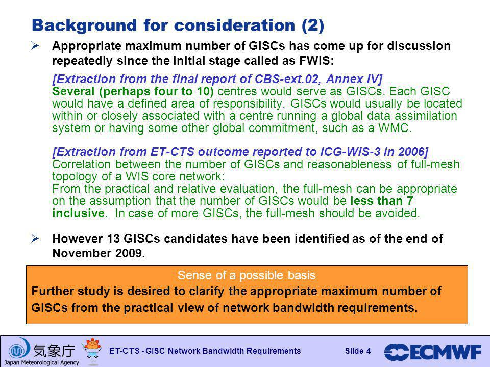 Slide 4 ET-CTS - GISC Network Bandwidth RequirementsSlide 4 Background for consideration (2) Appropriate maximum number of GISCs has come up for discussion repeatedly since the initial stage called as FWIS: [Extraction from the final report of CBS-ext.02, Annex IV] Several (perhaps four to 10) centres would serve as GISCs.