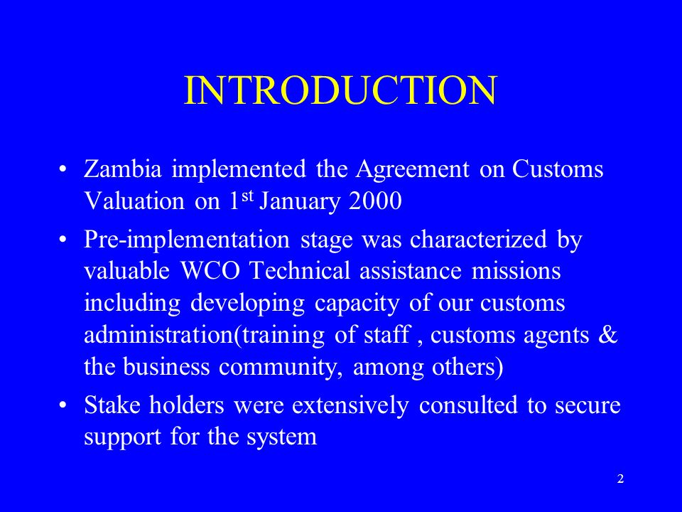 2 INTRODUCTION Zambia implemented the Agreement on Customs Valuation on 1 st January 2000 Pre-implementation stage was characterized by valuable WCO Technical assistance missions including developing capacity of our customs administration(training of staff, customs agents & the business community, among others) Stake holders were extensively consulted to secure support for the system