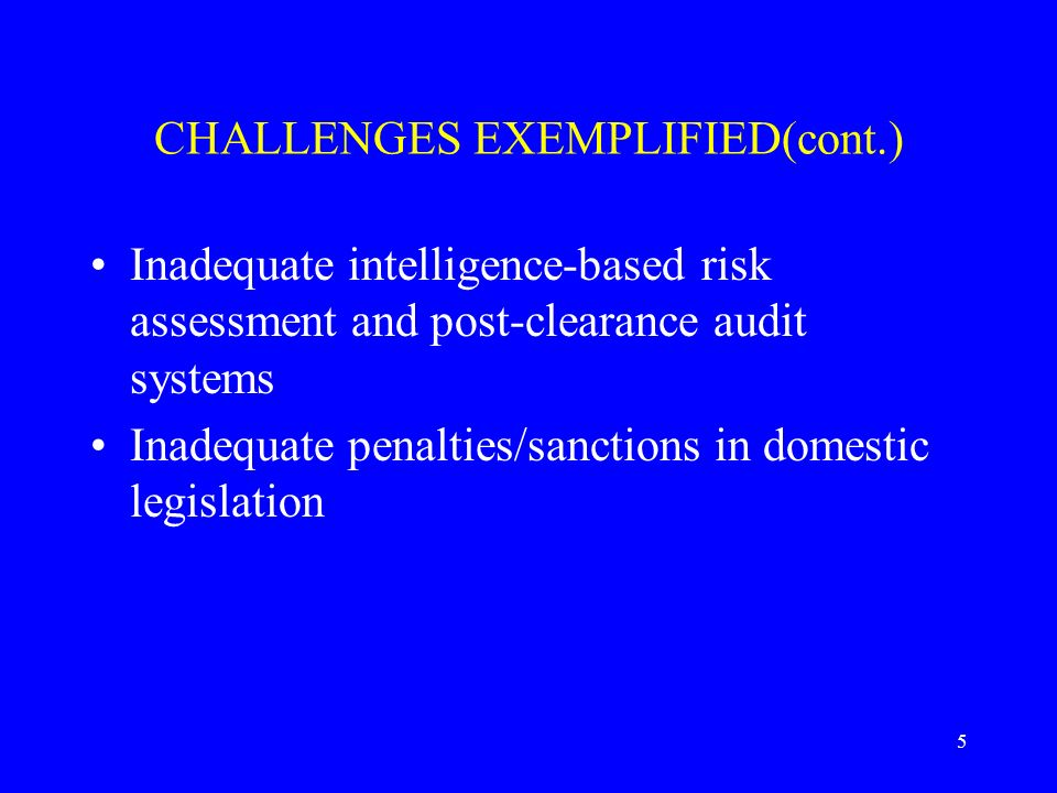 5 CHALLENGES EXEMPLIFIED(cont.) Inadequate intelligence-based risk assessment and post-clearance audit systems Inadequate penalties/sanctions in domestic legislation