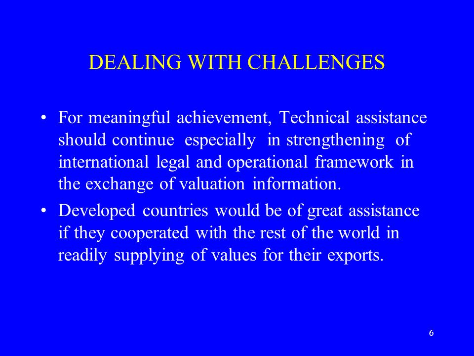 6 DEALING WITH CHALLENGES For meaningful achievement, Technical assistance should continue especially in strengthening of international legal and operational framework in the exchange of valuation information.
