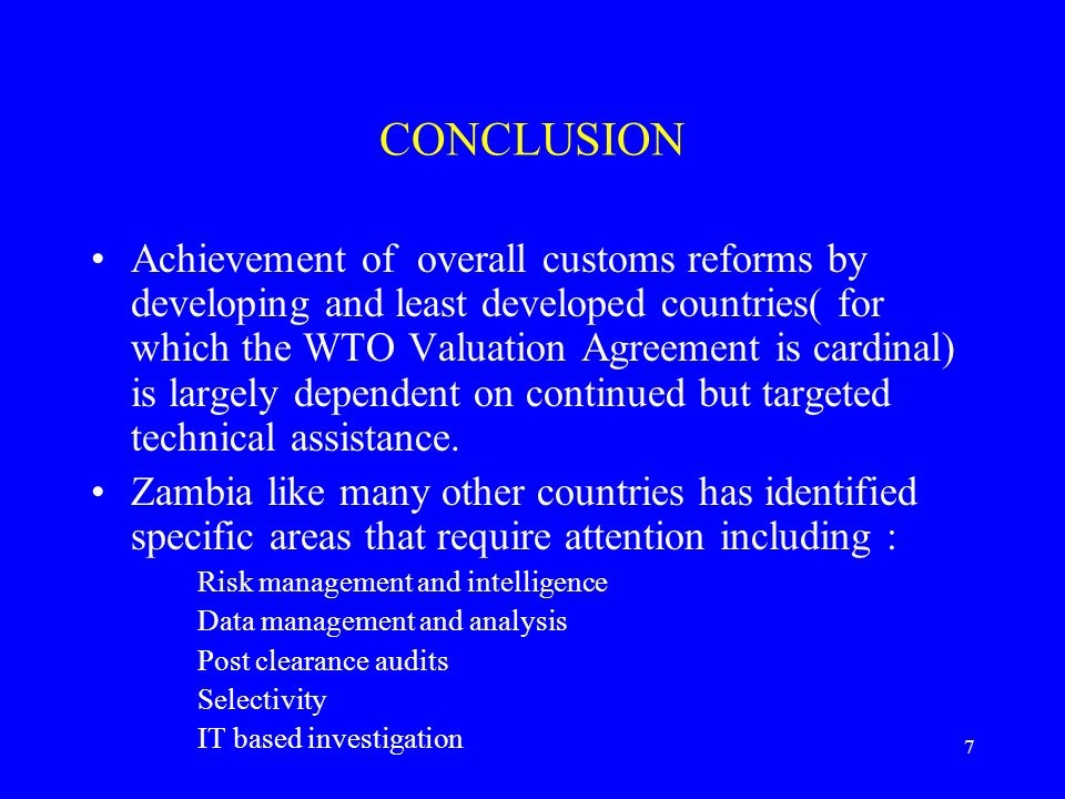7 CONCLUSION Achievement of overall customs reforms by developing and least developed countries( for which the WTO Valuation Agreement is cardinal) is largely dependent on continued but targeted technical assistance.