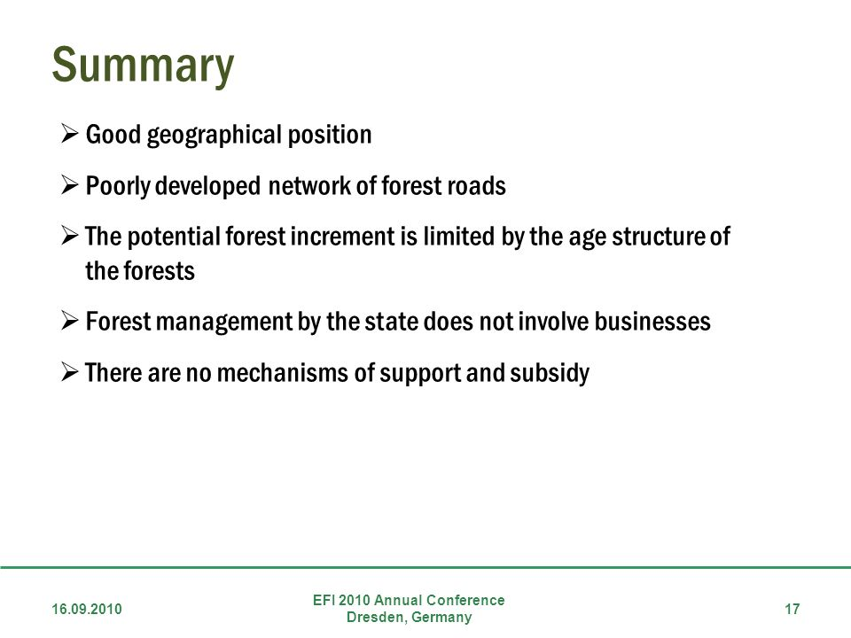 Summary 16.09.2010 EFI 2010 Annual Conference Dresden, Germany 17 Good geographical position Poorly developed network of forest roads The potential forest increment is limited by the age structure of the forests Forest management by the state does not involve businesses There are no mechanisms of support and subsidy