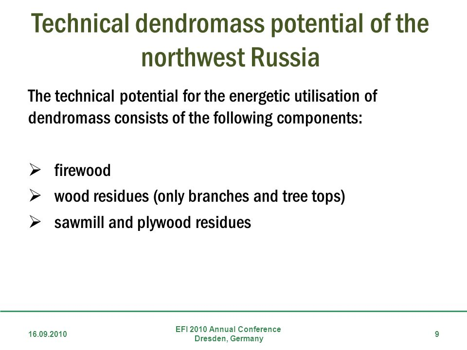 Technical dendromass potential of the northwest Russia The technical potential for the energetic utilisation of dendromass consists of the following components: firewood wood residues (only branches and tree tops) sawmill and plywood residues 16.09.2010 EFI 2010 Annual Conference Dresden, Germany 9