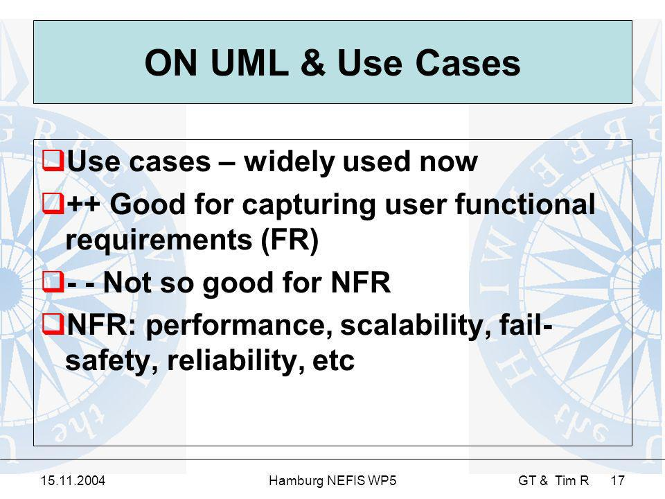 15.11.2004Hamburg NEFIS WP5 GT & Tim R 17 ON UML & Use Cases Use cases – widely used now ++ Good for capturing user functional requirements (FR) - - Not so good for NFR NFR: performance, scalability, fail- safety, reliability, etc