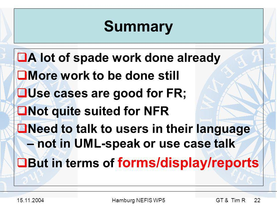 15.11.2004Hamburg NEFIS WP5 GT & Tim R 22 Summary A lot of spade work done already More work to be done still Use cases are good for FR; Not quite suited for NFR Need to talk to users in their language – not in UML-speak or use case talk But in terms of forms/display/reports