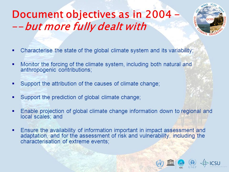 Document objectives as in but more fully dealt with Characterise the state of the global climate system and its variability; Monitor the forcing of the climate system, including both natural and anthropogenic contributions; Support the attribution of the causes of climate change; Support the prediction of global climate change; Enable projection of global climate change information down to regional and local scales; and Ensure the availability of information important in impact assessment and adaptation, and for the assessment of risk and vulnerability, including the characterisation of extreme events;