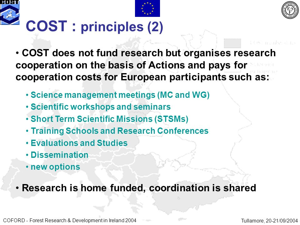 COFORD - Forest Research & Development in Ireland 2004Tullamore, 20-21/09/2004 COST does not fund research but organises research cooperation on the basis of Actions and pays for cooperation costs for European participants such as: Research is home funded, coordination is shared COST : principles (2) Science management meetings (MC and WG) Scientific workshops and seminars Short Term Scientific Missions (STSMs) Training Schools and Research Conferences Evaluations and Studies Dissemination new options