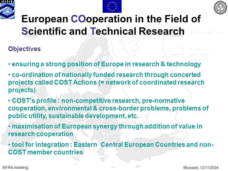 NFRIs meetingBrussels, 12/11/2004 European COoperation in the Field of Scientific and Technical Research Objectives ensuring a strong position of Europe in research & technology co-ordination of nationally funded research through concerted projects called COST Actions (= network of coordinated research projects) COSTs profile : non-competitive research, pre-normative cooperation, environmental & cross-border problems, problems of public utility, sustainable development, etc.
