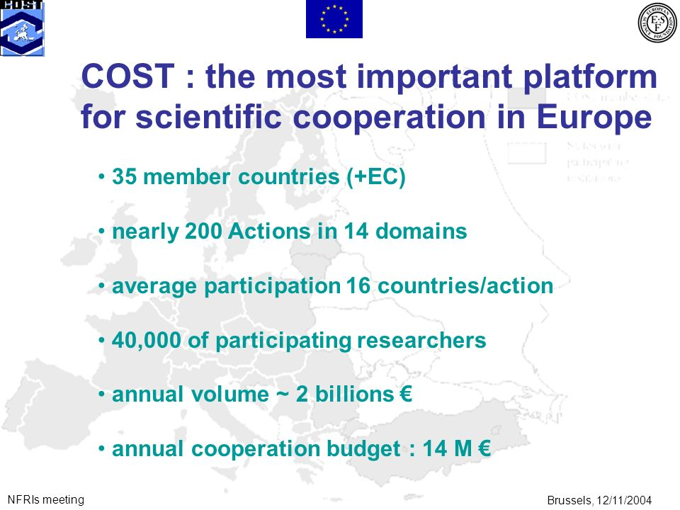 NFRIs meetingBrussels, 12/11/2004 35 member countries (+EC) nearly 200 Actions in 14 domains average participation 16 countries/action 40,000 of participating researchers annual volume ~ 2 billions annual cooperation budget : 14 M COST : the most important platform for scientific cooperation in Europe
