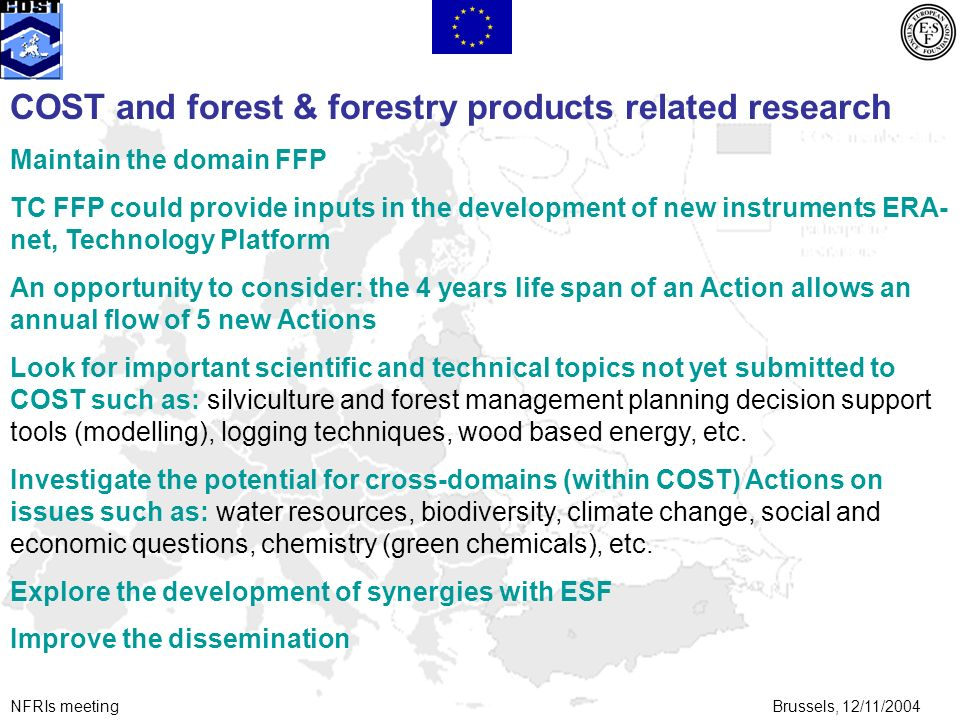 NFRIs meetingBrussels, 12/11/2004 COST and forest & forestry products related research Maintain the domain FFP TC FFP could provide inputs in the development of new instruments ERA- net, Technology Platform An opportunity to consider: the 4 years life span of an Action allows an annual flow of 5 new Actions Look for important scientific and technical topics not yet submitted to COST such as: silviculture and forest management planning decision support tools (modelling), logging techniques, wood based energy, etc.