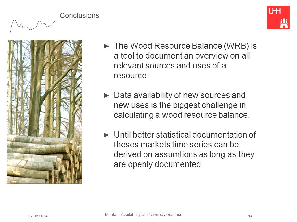Mantau: Availability of EU woody biomass Conclusions The Wood Resource Balance (WRB) is a tool to document an overview on all relevant sources and use