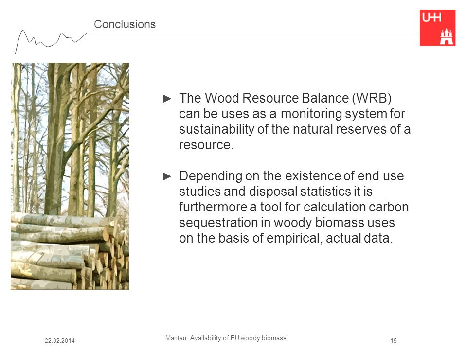 Mantau: Availability of EU woody biomass Conclusions The Wood Resource Balance (WRB) can be uses as a monitoring system for sustainability of the natural reserves of a resource.