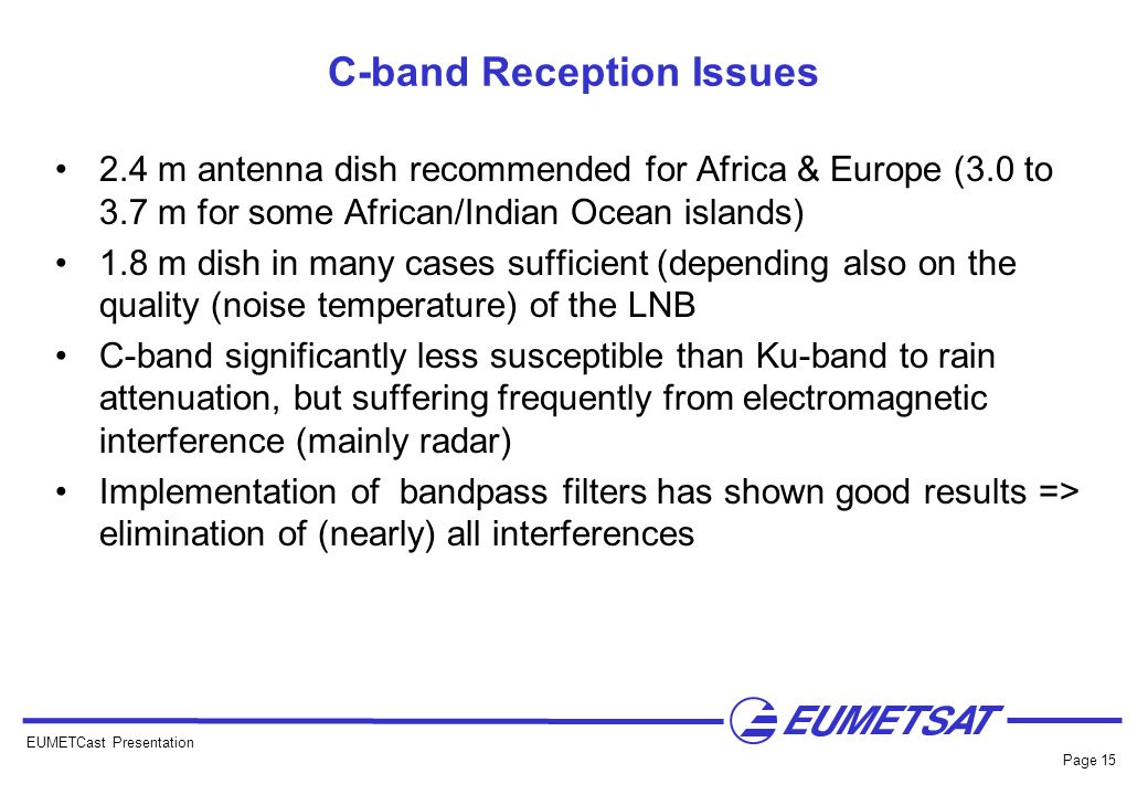 EUMETCast Presentation Page 15 C-band Reception Issues 2.4 m antenna dish recommended for Africa & Europe (3.0 to 3.7 m for some African/Indian Ocean