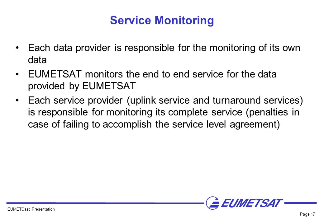 EUMETCast Presentation Page 17 Service Monitoring Each data provider is responsible for the monitoring of its own data EUMETSAT monitors the end to en
