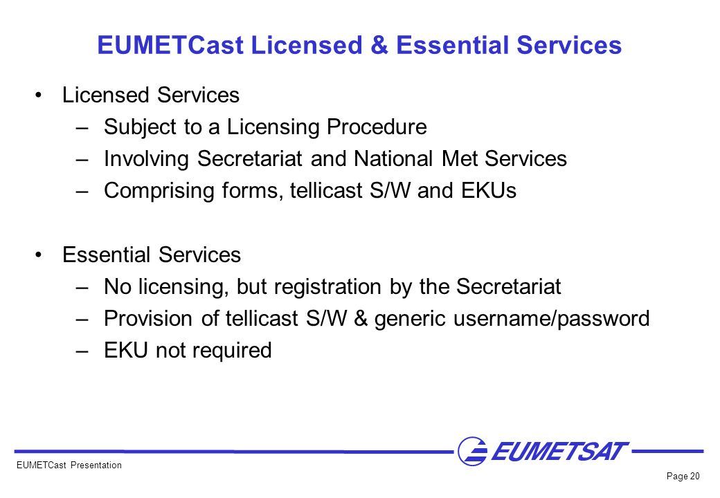 EUMETCast Presentation Page 20 EUMETCast Licensed & Essential Services Licensed Services –Subject to a Licensing Procedure –Involving Secretariat and