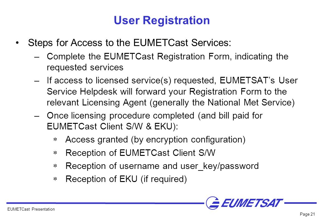 EUMETCast Presentation Page 21 User Registration Steps for Access to the EUMETCast Services: –Complete the EUMETCast Registration Form, indicating the
