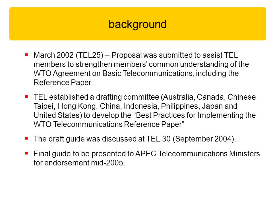 March 2002 (TEL25) – Proposal was submitted to assist TEL members to strengthen members common understanding of the WTO Agreement on Basic Telecommunications, including the Reference Paper.