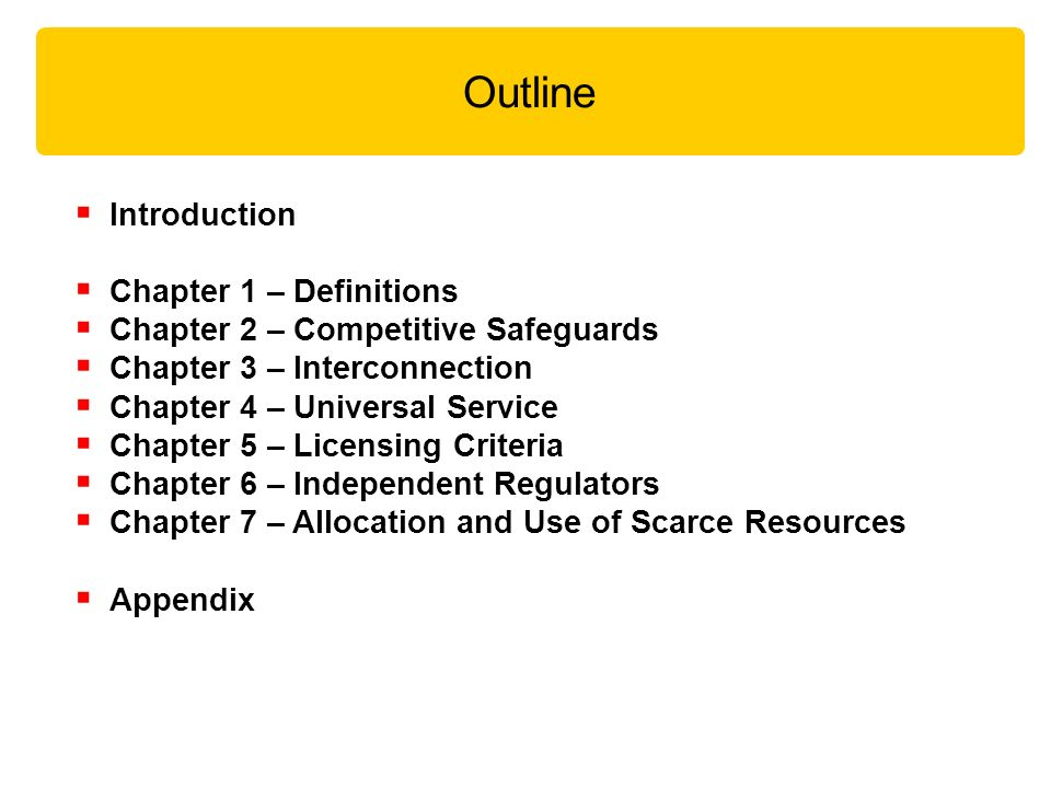Outline Introduction Chapter 1 – Definitions Chapter 2 – Competitive Safeguards Chapter 3 – Interconnection Chapter 4 – Universal Service Chapter 5 – Licensing Criteria Chapter 6 – Independent Regulators Chapter 7 – Allocation and Use of Scarce Resources Appendix