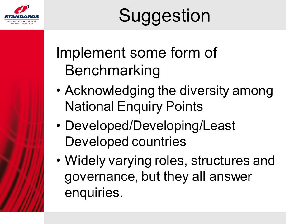 Suggestion Implement some form of Benchmarking Acknowledging the diversity among National Enquiry Points Developed/Developing/Least Developed countries Widely varying roles, structures and governance, but they all answer enquiries.