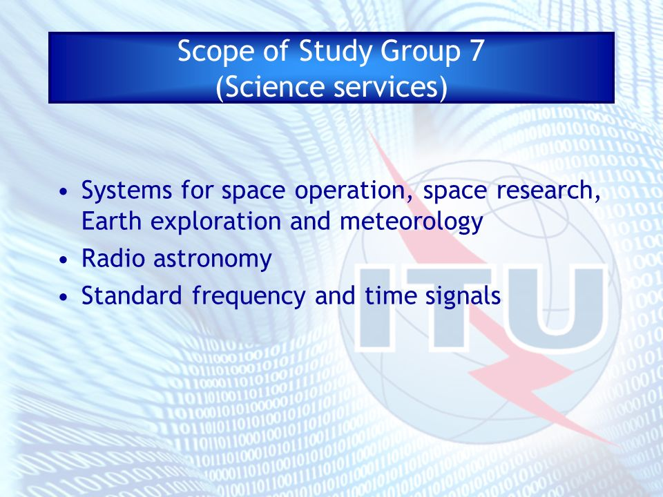 Scope of Study Group 7 (Science services) Systems for space operation, space research, Earth exploration and meteorology Radio astronomy Standard freq