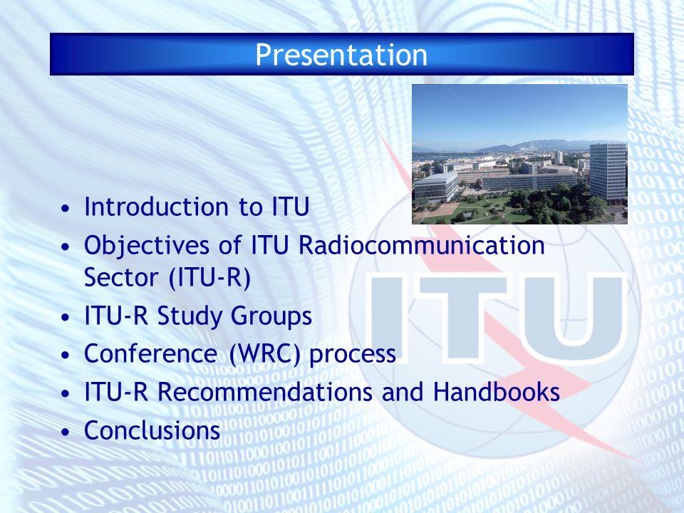 Presentation Introduction to ITU Objectives of ITU Radiocommunication Sector (ITU-R) ITU-R Study Groups Conference (WRC) process ITU-R Recommendations